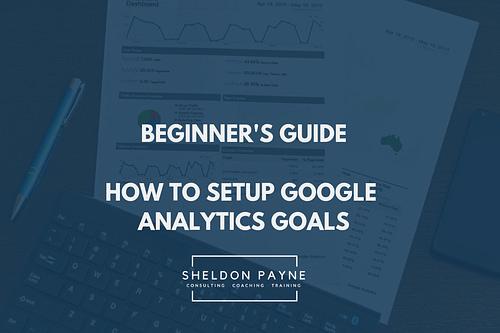 Beginner's Guide: How to Setup Google Analytics Goals